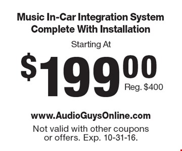 Starting At $199.00 Music In-Car Integration System Complete With Installation Reg. $400. Not valid with other coupons or offers. Exp. 10-31-16.