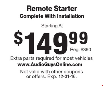 Remote Starter Complete With Installation Starting At $149.99. Reg. $360. Extra parts required for most vehiclesNot valid with other coupons or offers. Exp. 12-31-16.