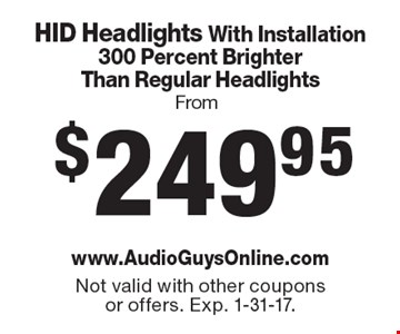 From $249.95 HID Headlights With Installation 300 Percent Brighter Than Regular Headlights. Not valid with other coupons or offers. Exp. 1-31-17.