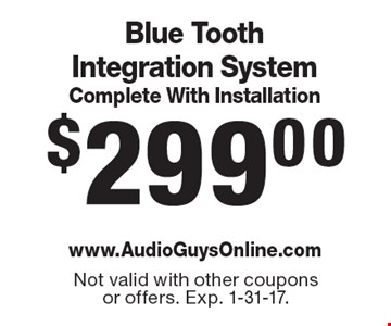 $299.00 Blue Tooth Integration System Complete With Installation. Not valid with other coupons or offers. Exp. 1-31-17.