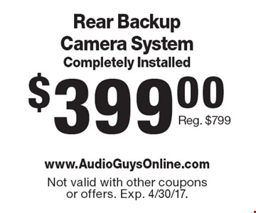 $399.00 Rear Backup Camera System Completely Installed Reg. $799. Not valid with other coupons or offers. Exp. 4/30/17.