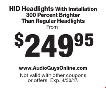 From $249.95 HID Headlights With Installation300 Percent Brighter Than Regular Headlights. Not valid with other coupons or offers. Exp. 4/30/17.