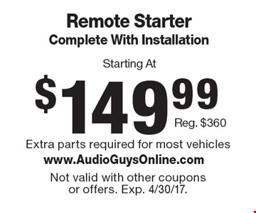 Starting At $149.99 Remote Starter Complete With Installation Reg. $360. Extra parts required for most vehicles. Not valid with other coupons or offers. Exp. 4/30/17.
