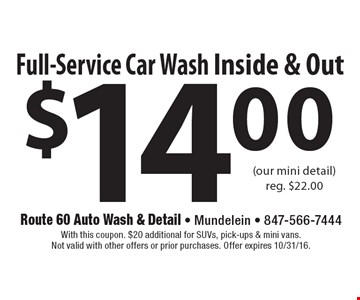 $14.00 Full-Service Car Wash Inside & Out (our mini detail) reg. $22.00. With this coupon. $20 additional for SUVs, pick-ups & mini vans.Not valid with other offers or prior purchases. Offer expires 10/31/16.