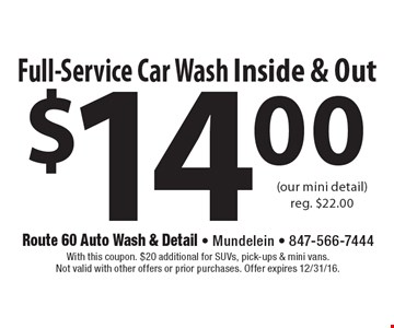 $14.00 Full-Service Car Wash Inside & Out (our mini detail)reg. $22.00. With this coupon. $20 additional for SUVs, pick-ups & mini vans. Not valid with other offers or prior purchases. Offer expires 12/31/16.