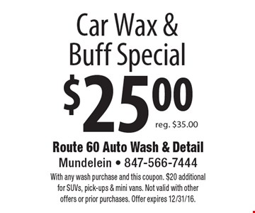 $25.00 Car Wax & Buff Special reg. $35.00. With any wash purchase and this coupon. $20 additional for SUVs, pick-ups & mini vans. Not valid with other offers or prior purchases. Offer expires 12/31/16.