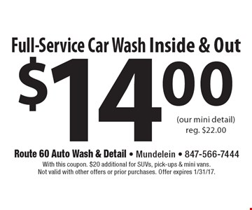 $14 Full-Service Car Wash Inside & Out (our mini detail). Reg. $22.00. With this coupon. $20 additional for SUVs, pick-ups & mini vans. Not valid with other offers or prior purchases. Offer expires 1/31/17.