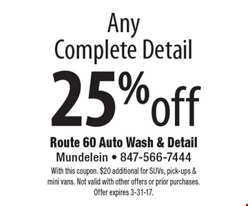 25% off Any Complete Detail. With this coupon. $20 additional for SUVs, pick-ups & mini vans. Not valid with other offers or prior purchases.Offer expires 3-31-17.