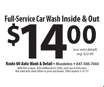 $14.00 Full-Service Car Wash Inside & Out (our mini detail)reg. $22.00. With this coupon. $20 additional for SUVs, pick-ups & mini vans.Not valid with other offers or prior purchases. Offer expires 5-31-17.