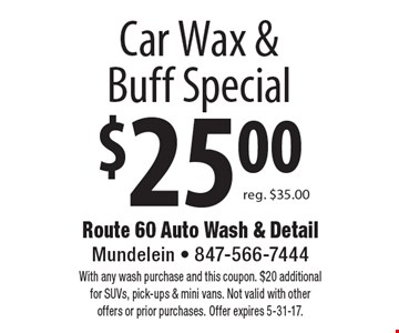 $25.00 Car Wax & Buff Special reg. $35.00. With any wash purchase and this coupon. $20 additional for SUVs, pick-ups & mini vans. Not valid with other offers or prior purchases. Offer expires 5-31-17.
