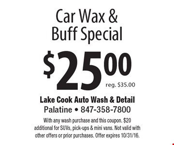 $25.00 Car Wax & Buff Special. Reg. $35.00. With any wash purchase and this coupon. $20 additional for SUVs, pick-ups & mini vans. Not valid with other offers or prior purchases. Offer expires 10/31/16.