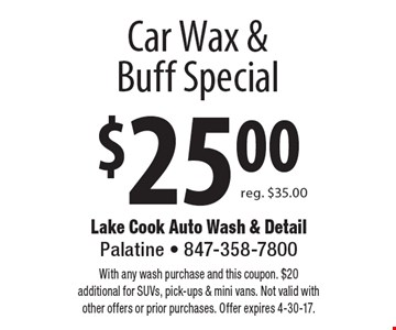 $25.00 Car Wax & Buff Special reg. $35.00. With any wash purchase and this coupon. $20 additional for SUVs, pick-ups & mini vans. Not valid with other offers or prior purchases. Offer expires 4-30-17.