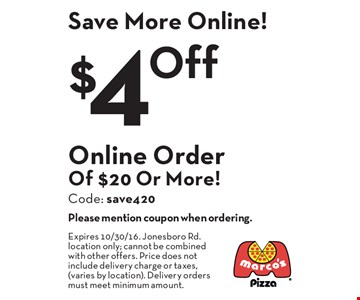 Save More Online! $4 Off Online Order Of $20 Or More! Code: save420. Please mention coupon when ordering. Expires 11/4/16. Jonesboro Rd. location only; cannot be combined with other offers. Price does not include delivery charge or taxes, (varies by location). Delivery orders must meet minimum amount.