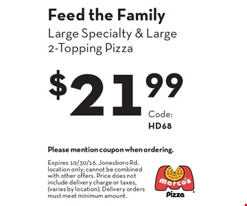 Feed the Family $21.99 Large Specialty & Large 2-Topping Pizza Code: HD68. Please mention coupon when ordering.Expires 10/30/16. Jonesboro Rd. location only; cannot be combined with other offers. Price does not include delivery charge or taxes, (varies by location). Delivery orders must meet minimum amount.