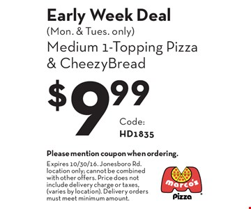 Early Week Deal (Mon. & Tues. only) $9.99 Medium 1-Topping Pizza & CheezyBread Code: HD1835. Please mention coupon when ordering.Expires 10/30/16. Jonesboro Rd. location only; cannot be combined with other offers. Price does not include delivery charge or taxes, (varies by location). Delivery orders must meet minimum amount.