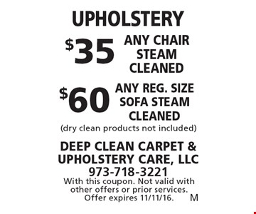UPHOLSTERY $35 any chair steam cleaned OR $60 any reg. size sofa steam cleaned (dry clean products not included). With this coupon. Not valid with other offers or prior services. Offer expires 11/11/16.