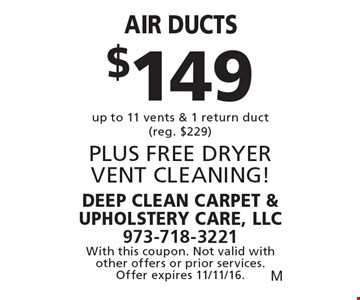 $149 Air ducts up to 11 vents & 1 return duct (reg. $229) PLUS FREE DRYER VENT CLEANING!. With this coupon. Not valid with other offers or prior services. Offer expires 11/11/16.