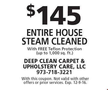$145 entire house Steam cleaned With FREE Teflon Protection (up to 1,000 sq. ft.). With this coupon. Not valid with other offers or prior services. Exp. 12-9-16.