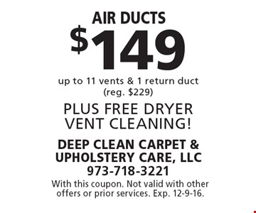 $149 Air ducts up to 11 vents & 1 return duct (reg. $229), PLUS FREE DRYER VENT CLEANING! With this coupon. Not valid with other offers or prior services. Exp. 12-9-16.