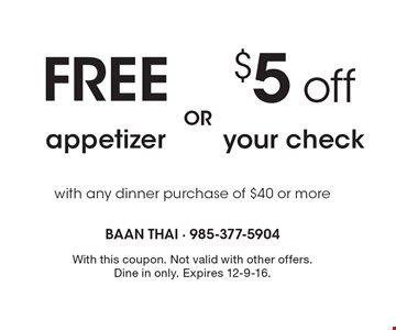 $5 off your check or FREE appetizer with any dinner purchase of $40 or more. With this coupon. Not valid with other offers. Dine in only. Expires 12-9-16.