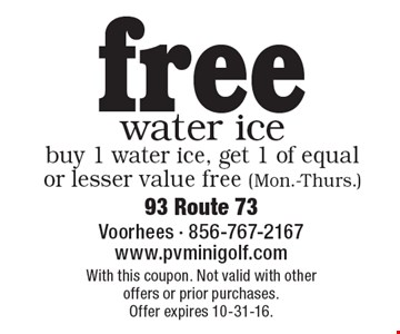 Free water ice. Buy 1 water ice, get 1 of equal or lesser value free (Mon.-Thurs.). With this coupon. Not valid with other offers or prior purchases. Offer expires 10-31-16.