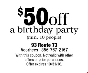 $50 off a birthday party (min. 10 people). With this coupon. Not valid with other offers or prior purchases. Offer expires 10/31/16.