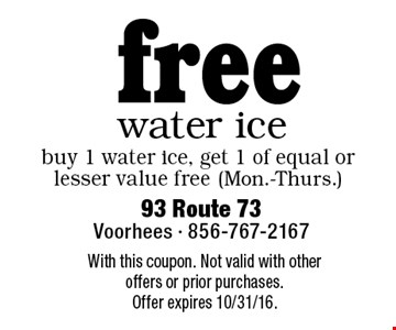 Free water ice. Buy 1 water ice, get 1 of equal or lesser value free (Mon.-Thurs.). With this coupon. Not valid with other offers or prior purchases. Offer expires 10/31/16.