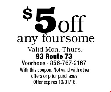 $5 off any foursome Valid Mon.-Thurs.With this coupon. Not valid with other offers or prior purchases.Offer expires 10/31/16.