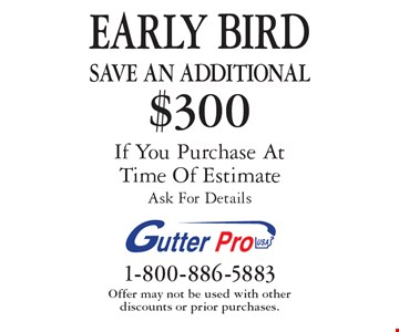 EARLY BIRD Save An additional $300 on purchase If You Purchase At Time Of Estimate. Ask For Details. Offer may not be used with other discounts or prior purchases.