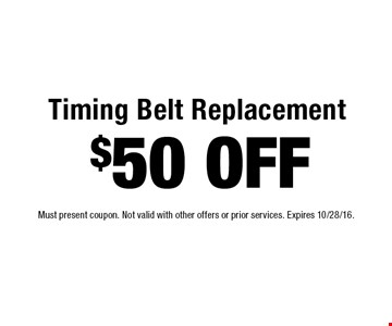 $50 OFF Timing Belt Replacement. Must present coupon. Not valid with other offers or prior services. Expires 10/28/16.