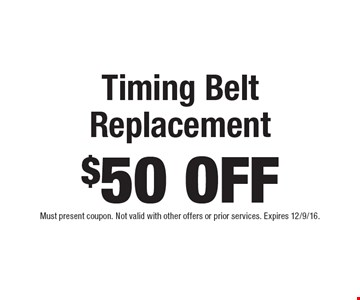 $50 Off Timing Belt Replacement. Must present coupon. Not valid with other offers or prior services. Expires 12/9/16.