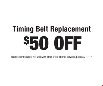 $50 OFF Timing Belt Replacement. Must present coupon. Not valid with other offers or prior services. Expires 3-17-17.