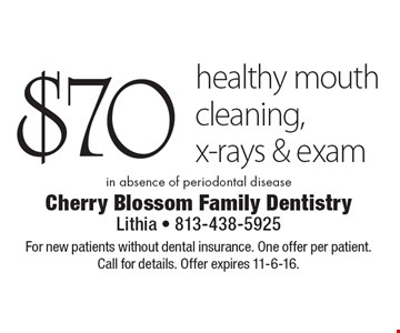 $70 healthy mouth cleaning, x-rays & exam in absence of periodontal disease. For new patients without dental insurance. One offer per patient. Call for details. Offer expires 11-6-16.