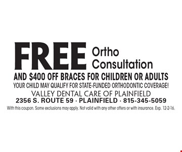 FREE Ortho Consultation and $400 Off Braces for Children or Adults. Your child may qualify for state-funded orthodontic coverage! With this coupon. Some exclusions may apply. Not valid with any other offers or with insurance. Exp. 12-2-16.