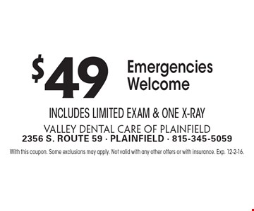 $49 Emergencies Welcome. Includes Limited Exam & One X-Ray. With this coupon. Some exclusions may apply. Not valid with any other offers or with insurance. Exp. 12-2-16.