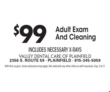 $99 Adult Exam And Cleaning. Includes Necessary X-Rays. With this coupon. Some exclusions may apply. Not valid with any other offers or with insurance. Exp. 2-3-17.
