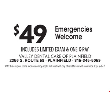 $49 Emergencies Welcome. Includes Limited Exam & One X-Ray. With this coupon. Some exclusions may apply. Not valid with any other offers or with insurance. Exp. 2-3-17.