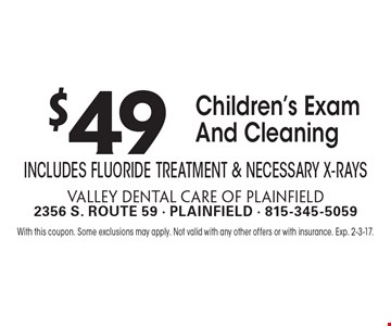$49 Children's Exam And Cleaning. Includes Fluoride Treatment & Necessary X-Rays. With this coupon. Some exclusions may apply. Not valid with any other offers or with insurance. Exp. 2-3-17.