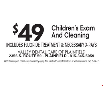 $49 Children's Exam And Cleaning Includes Fluoride Treatment & Necessary X-Rays. With this coupon. Some exclusions may apply. Not valid with any other offers or with insurance. Exp. 5-19-17.