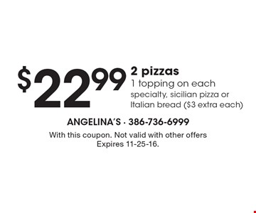 $22.99 2 pizzas1 topping on each, specialty, Sicilian pizza or Italian bread ($3 extra each). With this coupon. Not valid with other offers Expires 11-25-16.