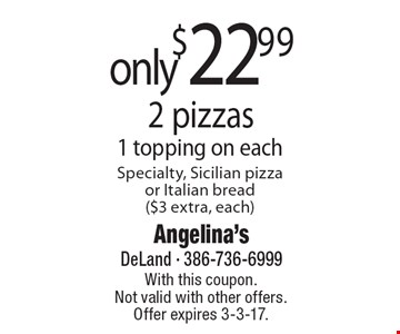 only $22.99 2 pizzas 1 topping on each. Specialty, Sicilian pizza or Italian bread ($3 extra, each). With this coupon. Not valid with other offers. Offer expires 3-3-17.