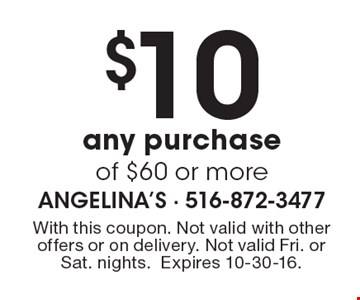 $10 off any purchase of $60 or more. With this coupon. Not valid with other offers or on delivery. Not valid Fri. or Sat. nights. Expires 10-30-16.