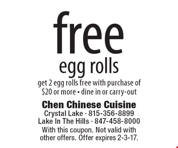 Free egg rolls. Get 2 egg rolls free with purchase of $20 or more - dine in or carry-out. With this coupon. Not valid with other offers. Offer expires 2-3-17.