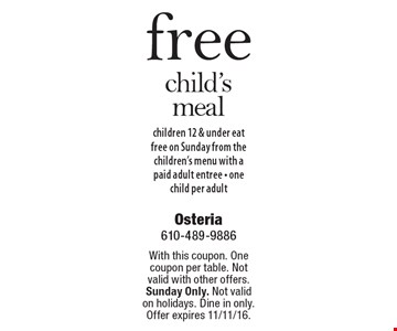 free child's meal children 12 & under eat free on Sunday from the children's menu with a paid adult entree - one child per adult. With this coupon. One coupon per table. Not valid with other offers. Sunday Only. Not valid on holidays. Dine in only. Offer expires 11/11/16.