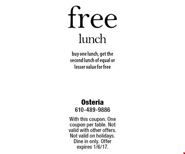 Free lunch. Buy one lunch, get the second lunch of equal or lesser value for free. With this coupon. One coupon per table. Not valid with other offers. Not valid on holidays. Dine in only. Offer expires 1/6/17.