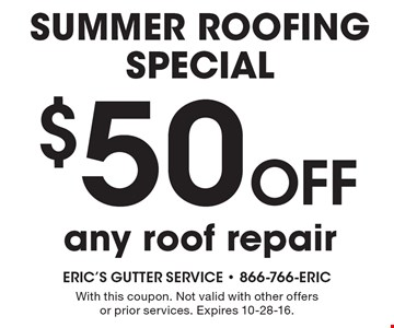 SUMMER ROOFING SPECIAL $50 OFF any roof repair. With this coupon. Not valid with other offers or prior services. Expires 10-28-16.