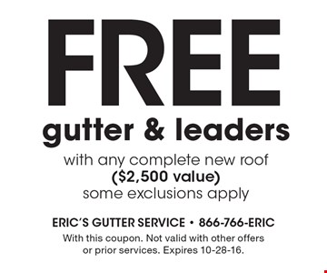 FREE gutter & leaders with any complete new roof ($2,500 value) some exclusions apply. With this coupon. Not valid with other offers or prior services. Expires 10-28-16.