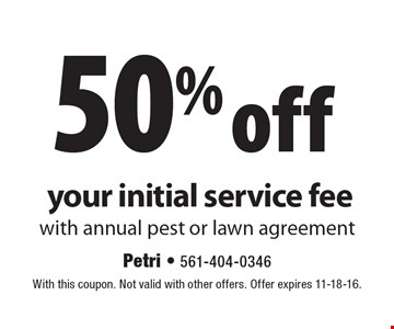 50% off your initial service fee with annual pest or lawn agreement. With this coupon. Not valid with other offers. Offer expires 11-18-16.