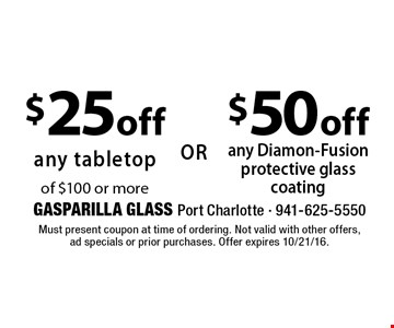 $50 off any Diamon-Fusion protective glass coating. $25 off any tabletop of $100 or more. Must present coupon at time of ordering. Not valid with other offers, ad specials or prior purchases. Offer expires 10/21/16.