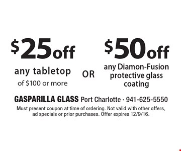 $50 off any Diamon-Fusion protective glasscoating. $25 off any tabletop of $100 or more. Must present coupon at time of ordering. Not valid with other offers, ad specials or prior purchases. Offer expires 12/9/16.